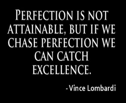 perfection is not attainable but if we chase perfection