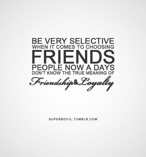 friendship quotes | Tumblr - Be very selective when it comes to choosing friends. People now a days don't know the true meaning of friendship Loyalty!