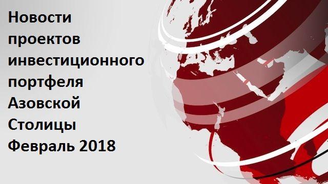 Новости проектов инвестиционного портфеля Азовской Столицы. Февраль 2018