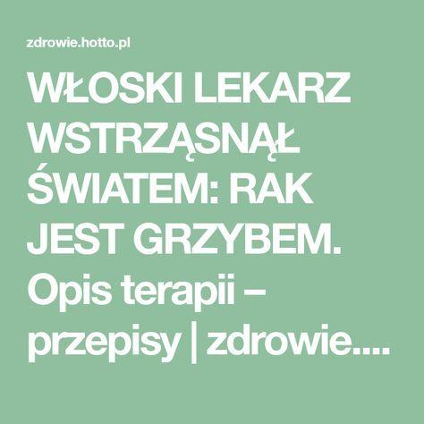 WŁOSKI LEKARZ WSTRZĄSNĄŁ ŚWIATEM: RAK JEST GRZYBEM. Opis terapii – przepisy | zdrowie.hotto.pl, domowe sposoby popularne w necie