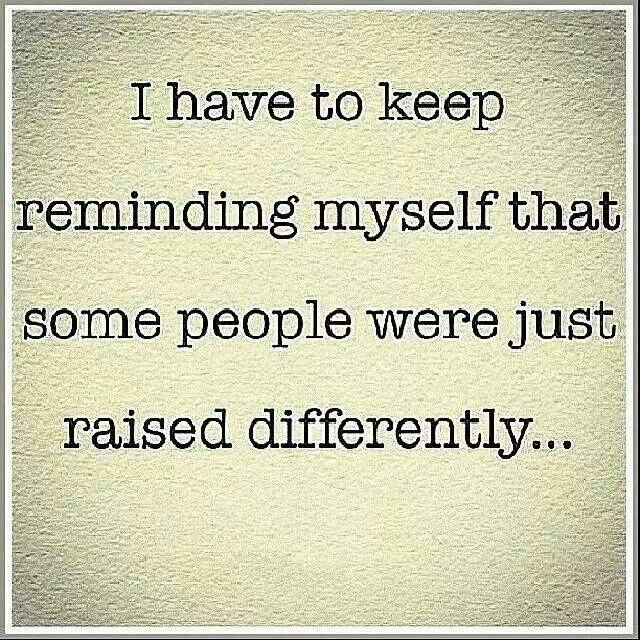 'I have to keep reminding Myself that Some People were just Raised Differently', so true.