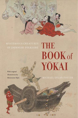 The book of yokai : mysterious creatures of Japanese folklore / Michael Dylan Foster ; with original illustrations by Shinonome Kijin