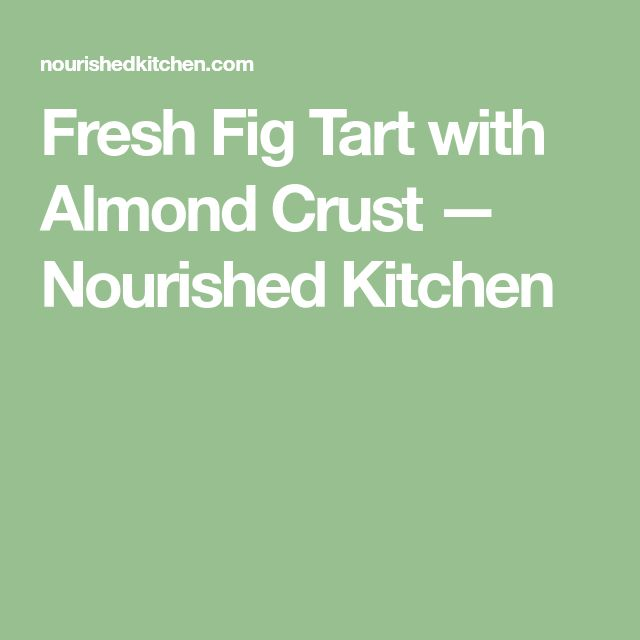 Fresh Fig Tart with Almond Crust — Nourished Kitchen