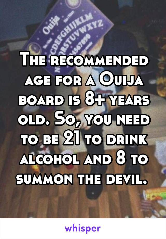 The recommended age for a Ouija board is 8+ years old. So, you need to be 21 to drink alcohol and 8 to summon the devil.