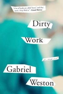 """Dirty Work by Gabriel Weston - """"Controversial in subject matter but with a muted and nuanced delivery, Gabriel Weston's Dirty Work examines the inner life and quiet motivations of an accomplished surgeon and abortion provider in the aftermath of a near-fatal surgery, during the medical hearing that will decide her career. Weston skilfully escapes rendering a pro or con verdict on the big issue, but instead reveals matter of the heart. """""""