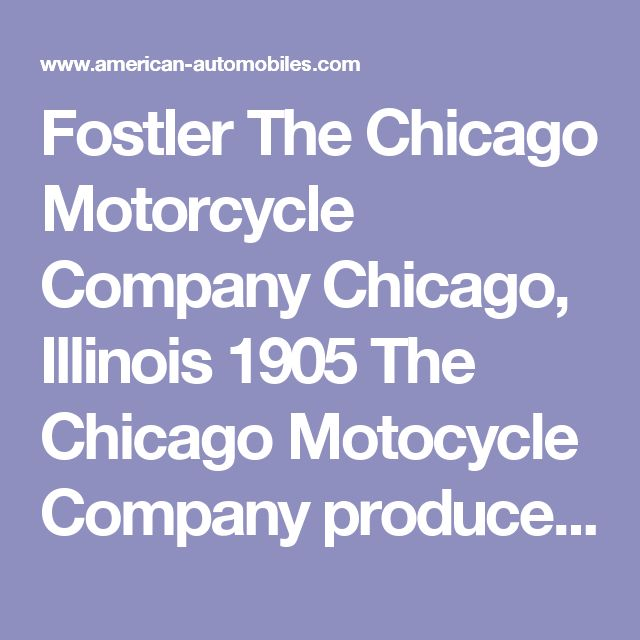 Fostler The Chicago Motorcycle Company Chicago, Illinois 1905 The Chicago Motocycle Company produced a Runabout called the Chicago in 1902 that was renamed the Caloric in 1903. By 1905 this American Automobile was called the Fostler, probably after the client who had commissioned The Chicago Motorcycle Company to build it. The Fostler was equipped with the well known Caloric engine built by Chicago Caloric Engine Co.