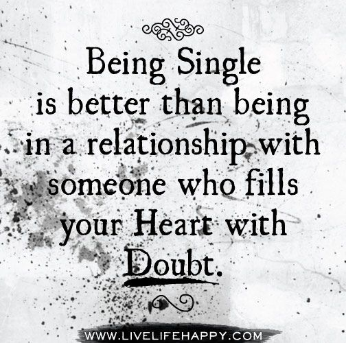 Being single is better than being in a relationship with someone who fills your heart with doubt. by deeplifequotes, via Flickr