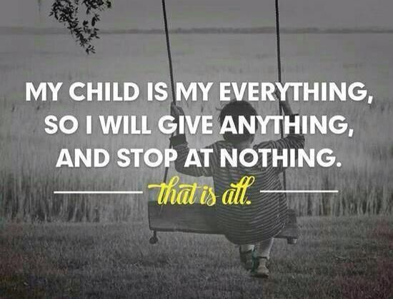 My child is my everything, so I will give anything, and stop at nothing.