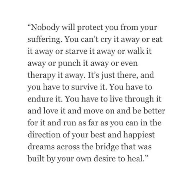 Nobody will protect you from suffering ... You have to live through it and love it and move on and be better for it