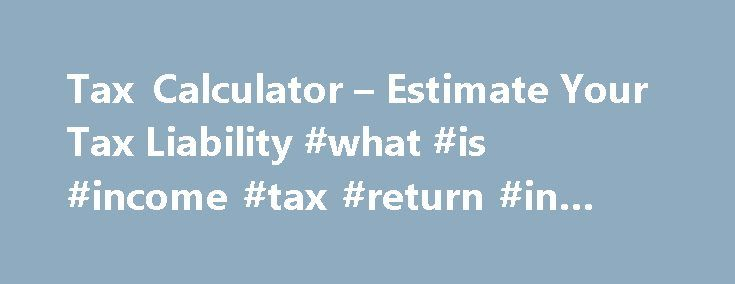 Tax Calculator – Estimate Your Tax Liability #what #is #income #tax #return #in #india http://income.remmont.com/tax-calculator-estimate-your-tax-liability-what-is-income-tax-return-in-india/  #fed income tax forms # 2016 federal income tax calculator Click here for a 2016 Federal Tax Refund Estimator. Taxes are unavoidable and without planning, the annual tax liability can be very uncertain. Use the following calculator to help determine your estimated tax liability along with your average…
