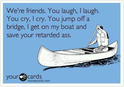 Friends: My Friend, True Friendship, Quotes, Funny Stuff, Humor, Ecards, Things