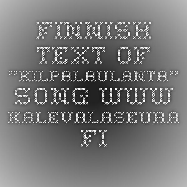 "Finnish text of ""Kilpalaulanta"" song www.kalevalaseura.fi"