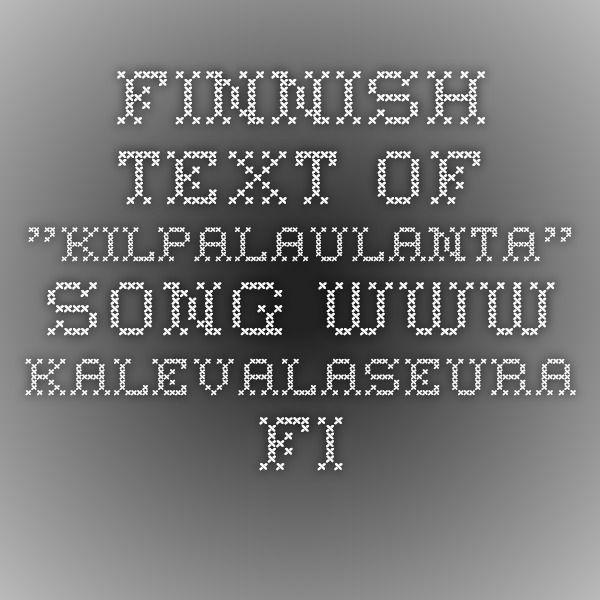 "Finnish text of ""Kilpalaulanta"" song www.kalevalaseura.fi"