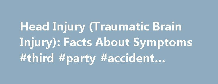 Head Injury (Traumatic Brain Injury): Facts About Symptoms #third #party #accident #claims http://claim.remmont.com/head-injury-traumatic-brain-injury-facts-about-symptoms-third-party-accident-claims/  injury Head Injury Overview Traumatic head injuries are a major cause of death, […]