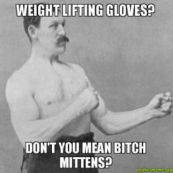 Weight lifting gloves? Don't you mean bitch mittens? - Overly ...