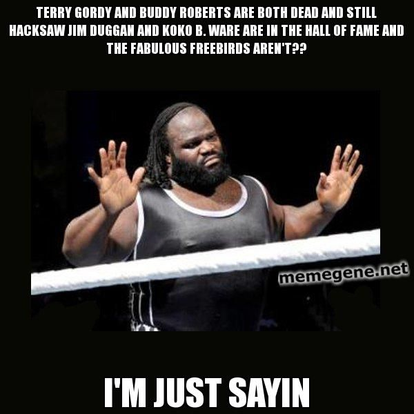 Terry Gordy and Buddy roberts are both dead and still Hacksaw Jim duggan and koko B. Ware are in the hall of fame and the Fabulous freebirds aren't?? I'm just sayin - Mark Henry Reaction | Meme Gene Okerlund - WWE Wrestling Meme Generator
