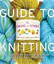 The Chicks with Sticks Guide to Knitting: Learn to Knit with More Than 30 Cool, Easy Patterns
