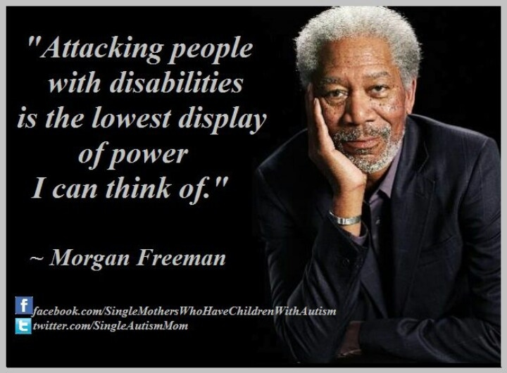 Attacking people with disabilities is the lowest display of power I can think of---Morgan Freeman