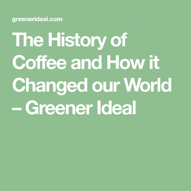 The History of Coffee and How it Changed our World – Greener Ideal
