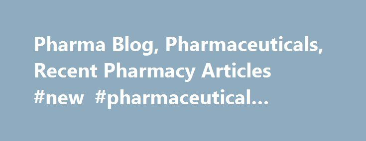 Pharma Blog, Pharmaceuticals, Recent Pharmacy Articles #new #pharmaceutical #companies http://pharma.remmont.com/pharma-blog-pharmaceuticals-recent-pharmacy-articles-new-pharmaceutical-companies/  #pharma blogs # Pharma Blogs Brand India Pharma focuses on therapeutic measures that ensure the patients' needs are met. Our blog page includes a list of renowned doctors and pharmacists who are pioneers in the Pharma industry. Follow the Brand India Pharma's page on the pharmaceuticals blog…