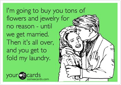 I'm going to buy you tons of flowers and jewelry for no reason - until we get married. Then it's all over, and you get to fold my laundry. | Wedding Ecard | someecards.com