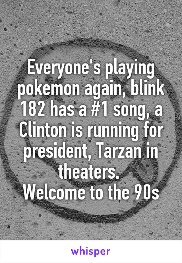 Everyone's playing pokemon again, blink 182 has a #1 song, a Clinton is running for president, Tarzan in theaters.  Welcome to the 90s