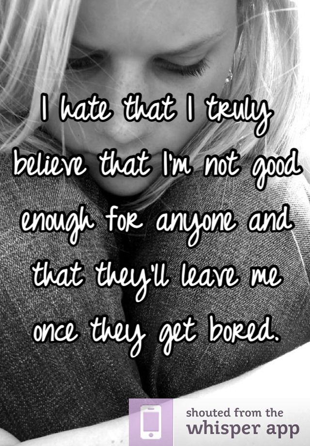 I hate that I truly believe that I'm not good enough for anyone and that they'll leave me once they get bored.