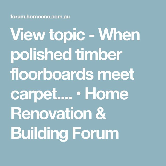 View topic - When polished timber floorboards meet carpet.... • Home Renovation & Building Forum