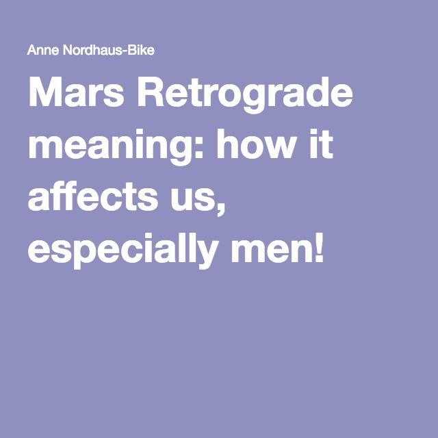 Mars Retrograde meaning: how it affects us, especially men!
