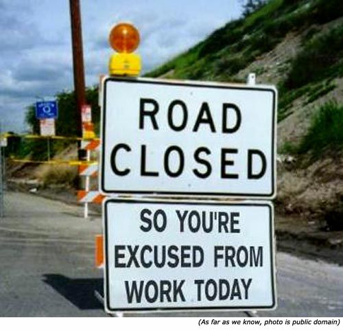 Funny road signs: Road closed so your excused from work today! - wouldn't that be great.