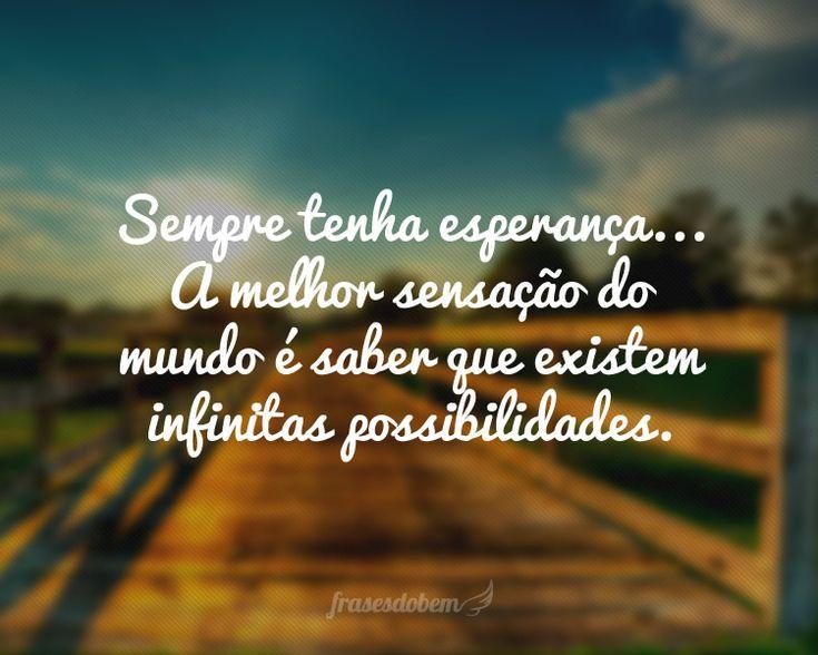 Sempre tenha esperança... A melhor sensação do mundo é saber que existem infinitas possibilidades.