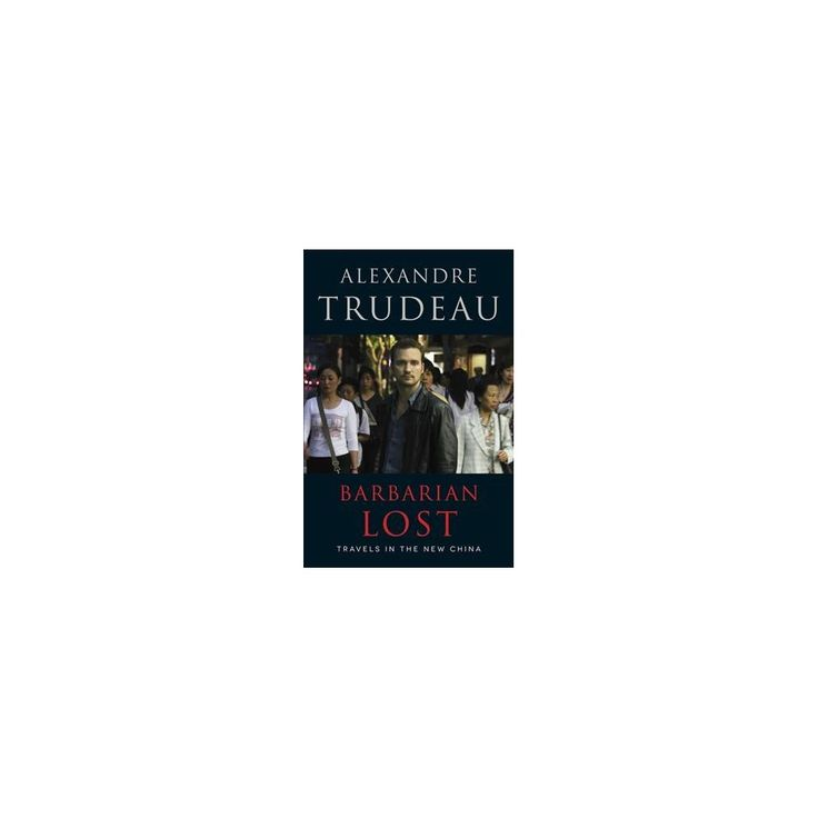Barbarian Lost : Travels in the New China (Reprint) (Paperback) (Alexandre Trudeau)