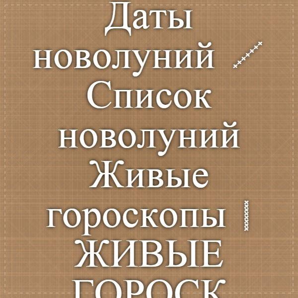 Даты новолуний / Список новолуний Живые гороскопы | ЖИВЫЕ ГОРОСКОПЫ