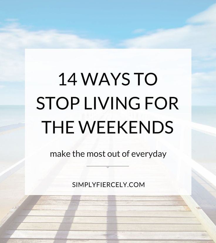 It's so easy to get into the trap of waiting for the weekends to 'live' your life. But wouldn't it be so much better, if instead of living for the weekends, we lived full time? Here are 14 practical tips to stop waiting and start living.