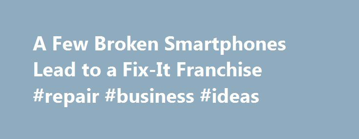 A Few Broken Smartphones Lead to a Fix-It Franchise #repair #business #ideas http://papua-new-guinea.remmont.com/a-few-broken-smartphones-lead-to-a-fix-it-franchise-repair-business-ideas/  # A Few Broken Smartphones Lead to a Fix-It Franchise iDropped retail stores fix broken smartphones and tablets for less than the cost of buying a new one. / Credit: Josiah Lewis Charles Hibble never intended to make a career of repairing smartphones; he was just tired of replacing his wife s broken one…