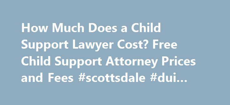 How Much Does a Child Support Lawyer Cost? Free Child Support Attorney Prices and Fees #scottsdale #dui #lawyer http://indiana.nef2.com/how-much-does-a-child-support-lawyer-cost-free-child-support-attorney-prices-and-fees-scottsdale-dui-lawyer/  # Call 888-454-0335 for Free Case Evaluations Child Support Attorney Fees When two people decide to end their relationship and minor children are involved, it sometimes raises child support issues. Whether these issues are worked out through a Child…