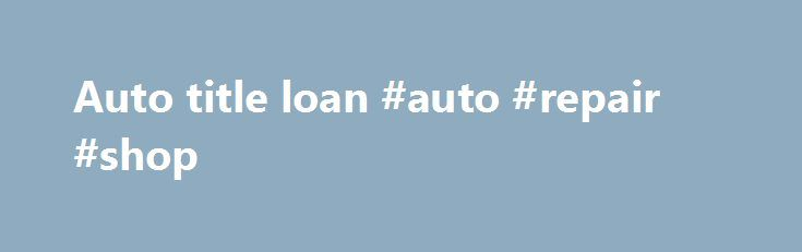 Auto title loan #auto #repair #shop http://auto-car.nef2.com/auto-title-loan-auto-repair-shop/  #auto title loan # AUTO TITLE LOANS TODAY For many people, it would be difficult to imagine a life without financial worries and unexpected cash expenses, but the simple solution to their challenges could be sitting in their driveway. Now, more than ever before, people all across the USA need fast access to emergency cash loans, and a auto title loans would be the quick and easy solution to almost…