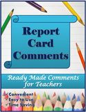 Ready made report card comments for teachers.  This resource is easy to use, convenient and it's a great time savor!  No need to ponder for hours figuring out just how to word student comments.  It is all here!