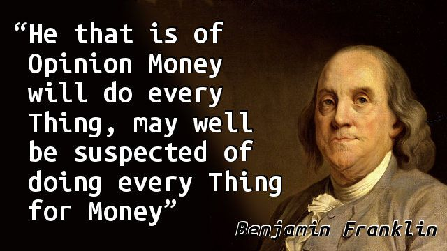 """""""He that is of Opinion Money will do every Thing, may well be suspected of doing every Thing for Money."""" — Benjamin Franklin, Poor Richard's Almanack (1753)"""