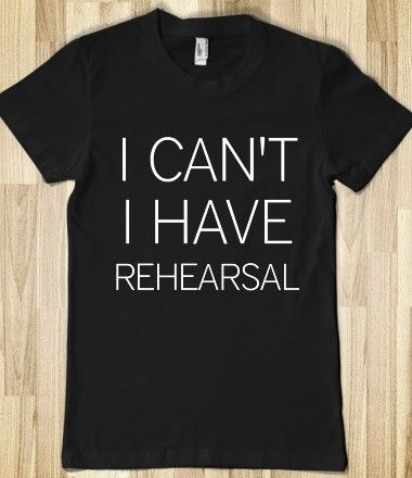I CAN'T I HAVE REHEARSAL t-shirt...story of my life.