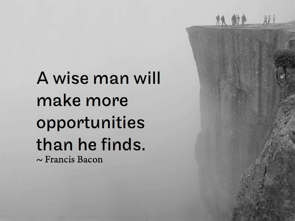 Wise men make more opportunities than they find. - Francis Bacon Quotes