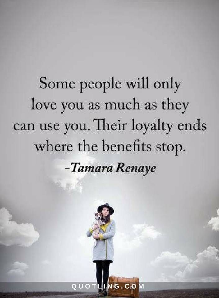 People Quotes Some people will only love you as much as they can use you. Their loyalty ends where the benefits stop.