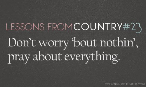.Country Lessons, Quotes, Country Music, Praying, Worry Bout, Luke Bryans, So True, Country Life, Good Advice