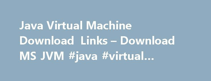 Java Virtual Machine Download Links – Download MS JVM #java #virtual #machine # #download http://lesotho.nef2.com/java-virtual-machine-download-links-download-ms-jvm-java-virtual-machine-download/  #Microsoft Virtual Machine The Microsoft Java Virtual Machine is no longer available from Microsoft directly due to legal wrangling with SUN, however it still can be downloaded. Microsoft VM build 3810 for Windows Vista, Windows XP, Windows 2000, Windows 95/98, Windows Me, Windows NT 4.0. 5.07 MB…