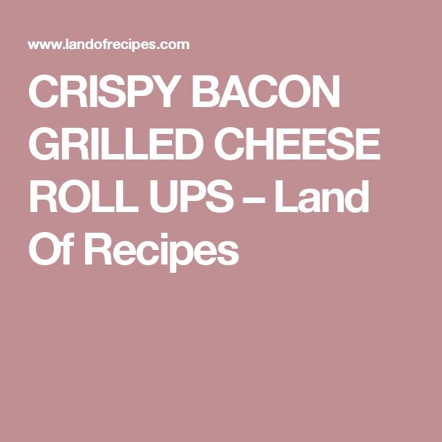 CRISPY BACON GRILLED CHEESE ROLL UPS – Land Of Recipes