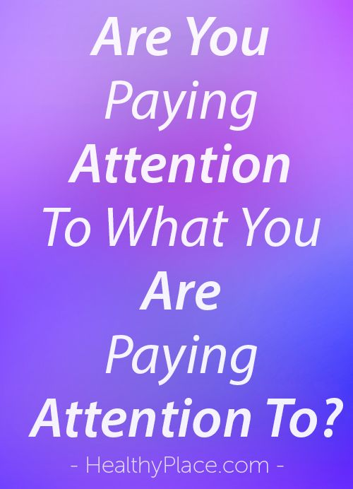 """""""Sometimes we mentally check out which can cause us to be less engaging and less effective. Learn to pay attention and be present where you are."""" www.HealthyPlace.com"""