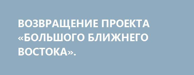ВОЗВРАЩЕНИЕ ПРОЕКТА «БОЛЬШОГО БЛИЖНЕГО ВОСТОКА». http://rusdozor.ru/2017/06/08/vozvrashhenie-proekta-bolshogo-blizhnego-vostoka/  Аятолла Майк начинает действовать  Визит Дональда Трампа в Саудовскую Аравию и последовавшие за этим события (принятие Сенатом США резолюции о переносе американского посольства в Израиле в Иерусалим; активизация боевых действий с участием американских советников на юге Сирии; разрыв рядом ...