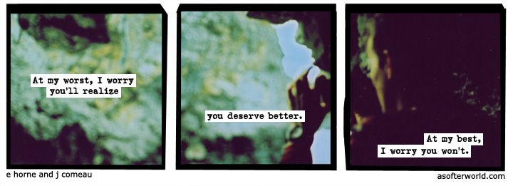 """""""At my worst, I worry you'll realize you deserve better. At my best, I worry you won't.""""-A Softer World: 1086"""