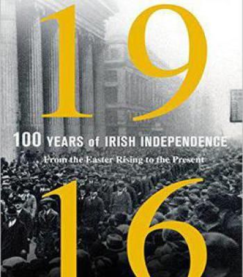 1916: One Hundred Years Of Irish Independence: From The Easter Rising To The Present PDF
