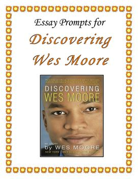 the other wes moore essay prompts The other wes moore this mass depicts the lives of two hands named wes moore wes moore, the author, has written the book to generate how small changes can make a difference in a persons if.